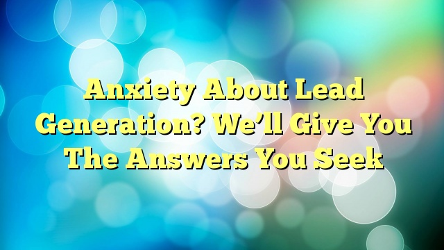 Anxiety About Lead Generation? We'll Give You The Answers You Seek