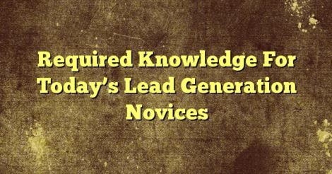 Required Knowledge For Today's Lead Generation Novices